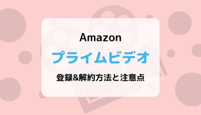 Amazonプライムビデオの登録&解約方法と注意点まとめ