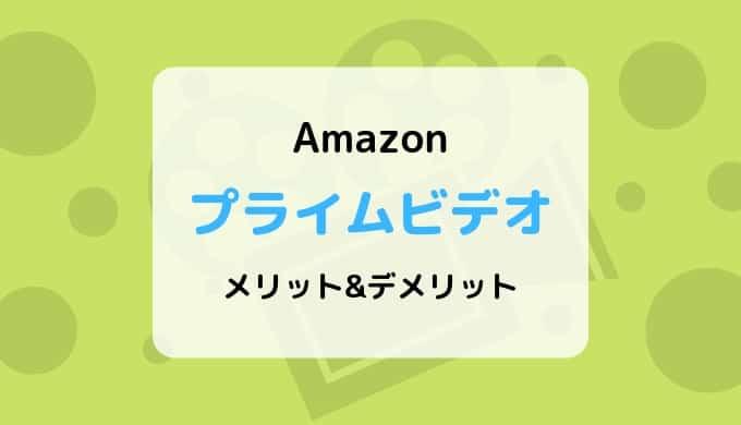 【30日間無料】Amazonプライムビデオのメリットとデメリットまとめ【ダウンロード対応】