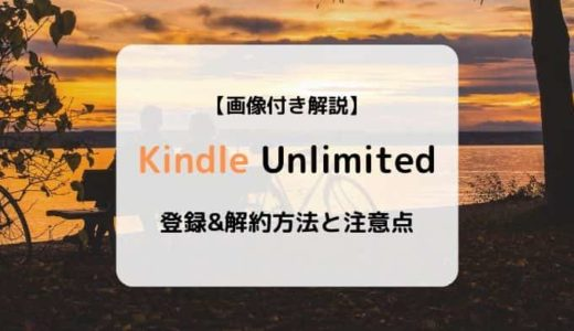 【画像付き解説】Kindle Unlimitedの登録&解約方法と注意点まとめ