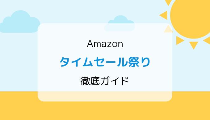 【2019年】Amazonタイムセール祭り/準備、おすすめ・目玉からお得情報まで徹底ガイド!