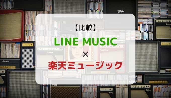 どっちがおススメ?『LINE MUSIC × 楽天ミュージック』を徹底比較(機能、音質、ラインナップ他)