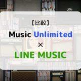 どっちがおススメ?『Music Unlimited × LINE MUSIC』を徹底比較(機能、音質、ラインナップ他)