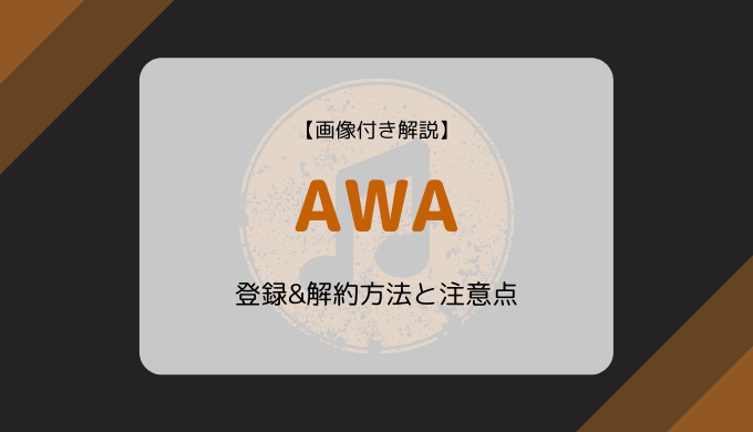 【画像付き解説】AWAの登録&解約方法と注意点まとめ