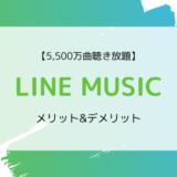 【7,800万曲以上】LINE MUSICの特徴、ラインナップ、メリット&デメリットまとめ