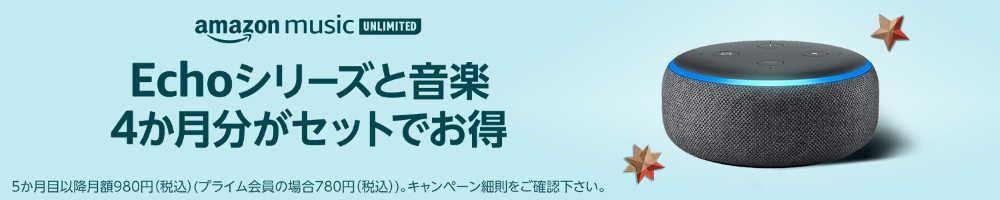 2019.11.16~終了日未定【対象のEchoシリーズ購入で4ヶ月無料】