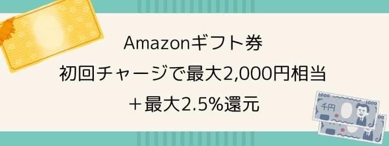 初回チャージで最大2,000円!Amazonギフト券購入キャンペーン